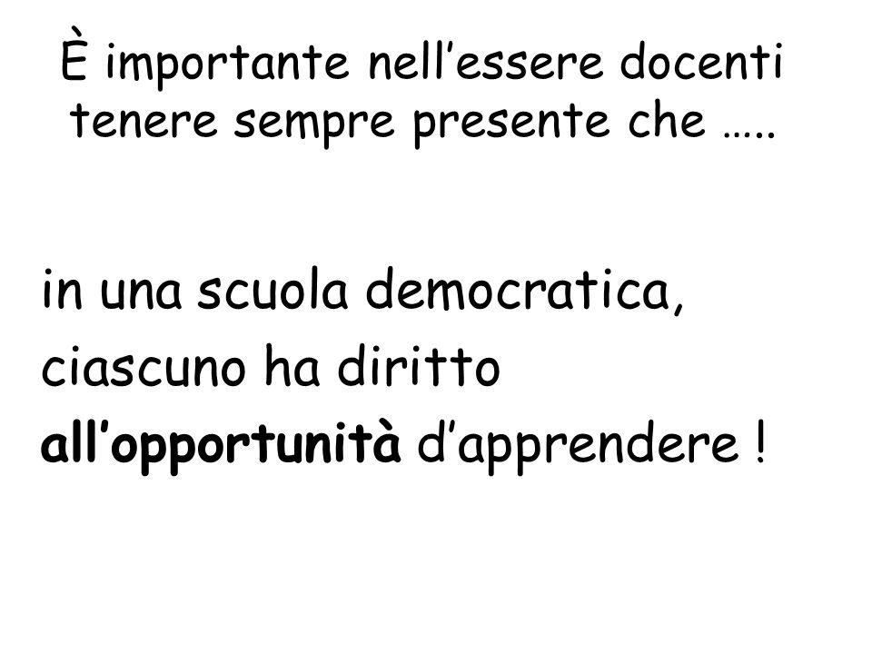 È importante nellessere docenti tenere sempre presente che ….. in una scuola democratica, ciascuno ha diritto allopportunità dapprendere !