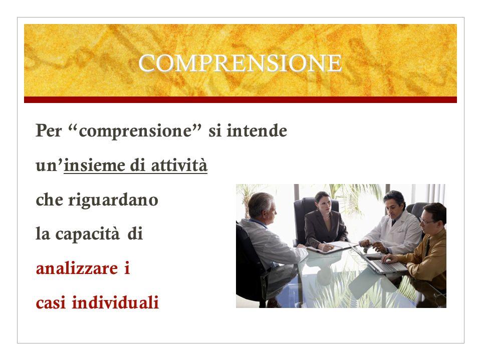 COMPRENSIONE Per comprensione si intende uninsieme di attività che riguardano la capacità di analizzare i casi individuali