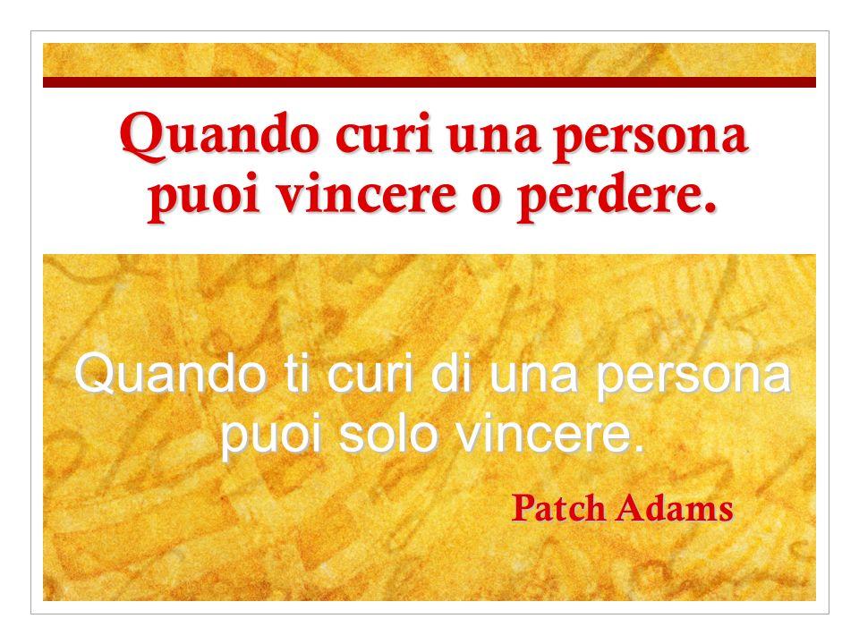 Patch Adams Quando curi una persona puoi vincere o perdere. Quando ti curi di una persona puoi solo vincere.