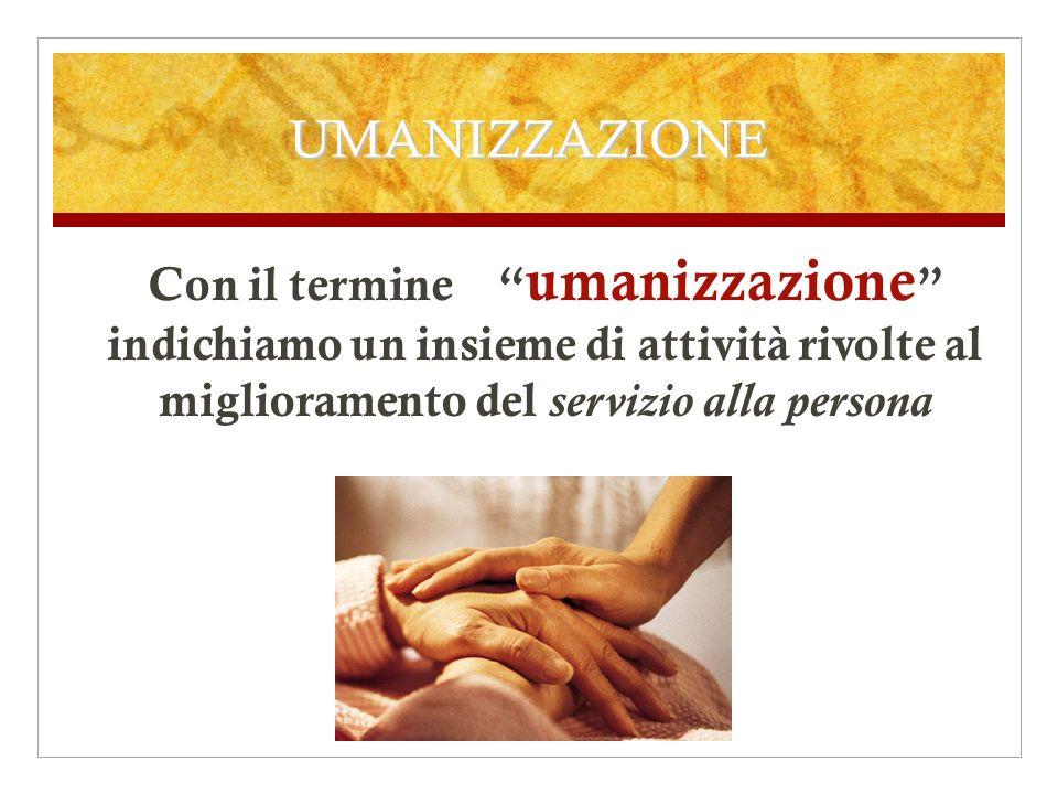 UMANIZZAZIONE Con il termine umanizzazione indichiamo un insieme di attività rivolte al miglioramento del servizio alla persona