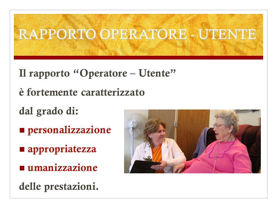 RAPPORTO OPERATORE - UTENTE Il rapporto Operatore – Utente è fortemente caratterizzato dal grado di: personalizzazione appropriatezza umanizzazione de