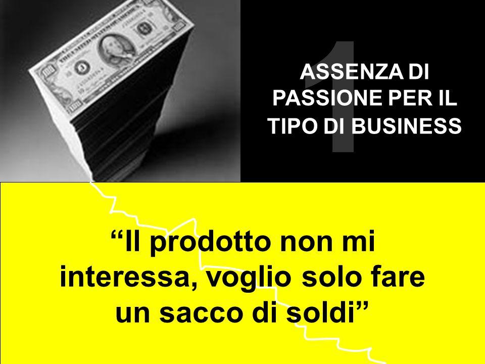 1 Il prodotto non mi interessa, voglio solo fare un sacco di soldi ASSENZA DI PASSIONE PER IL TIPO DI BUSINESS