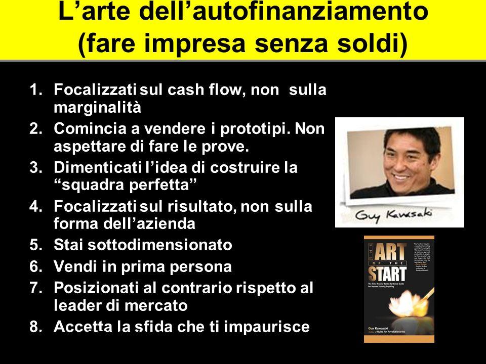 Larte dellautofinanziamento (fare impresa senza soldi) 1.Focalizzati sul cash flow, non sulla marginalità 2.Comincia a vendere i prototipi. Non aspett