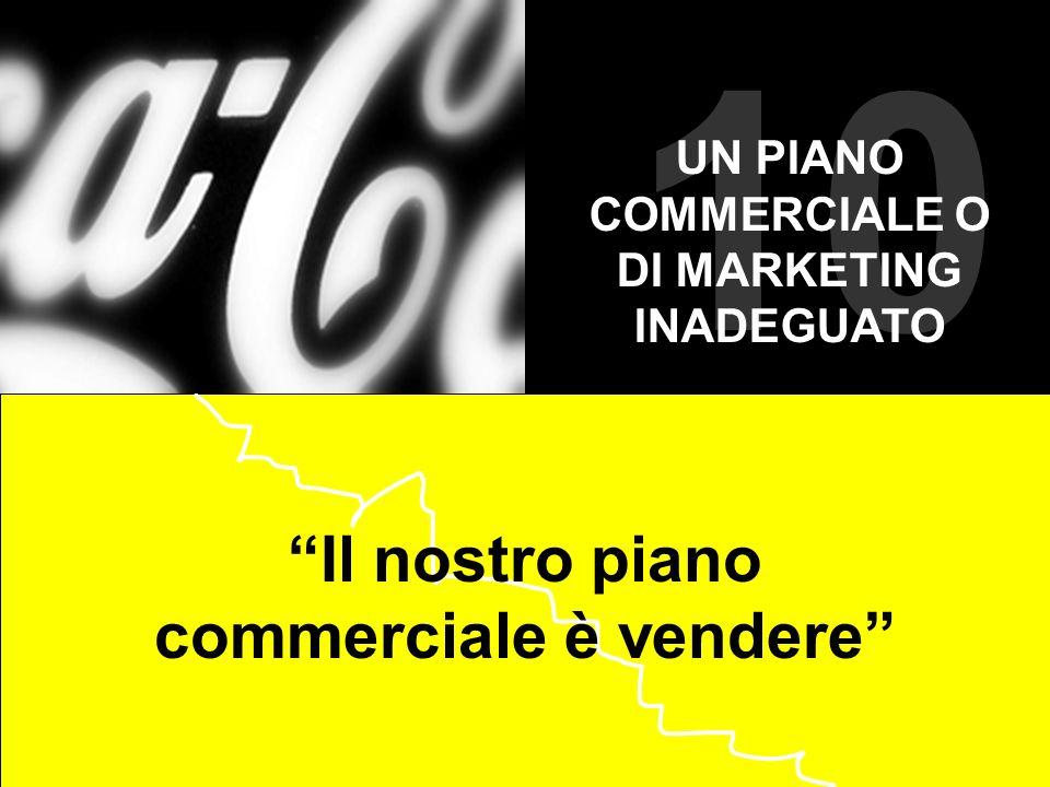 10 Il nostro piano commerciale è vendere UN PIANO COMMERCIALE O DI MARKETING INADEGUATO