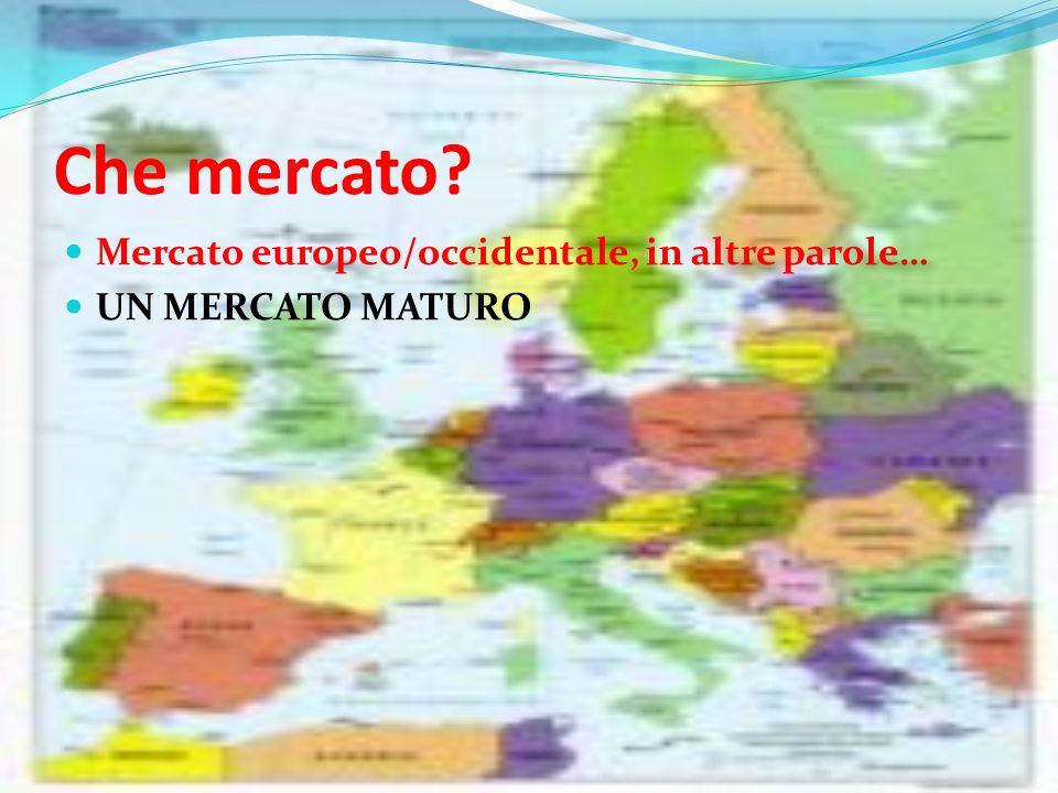 Che mercato Mercato europeo/occidentale, in altre parole… UN MERCATO MATURO