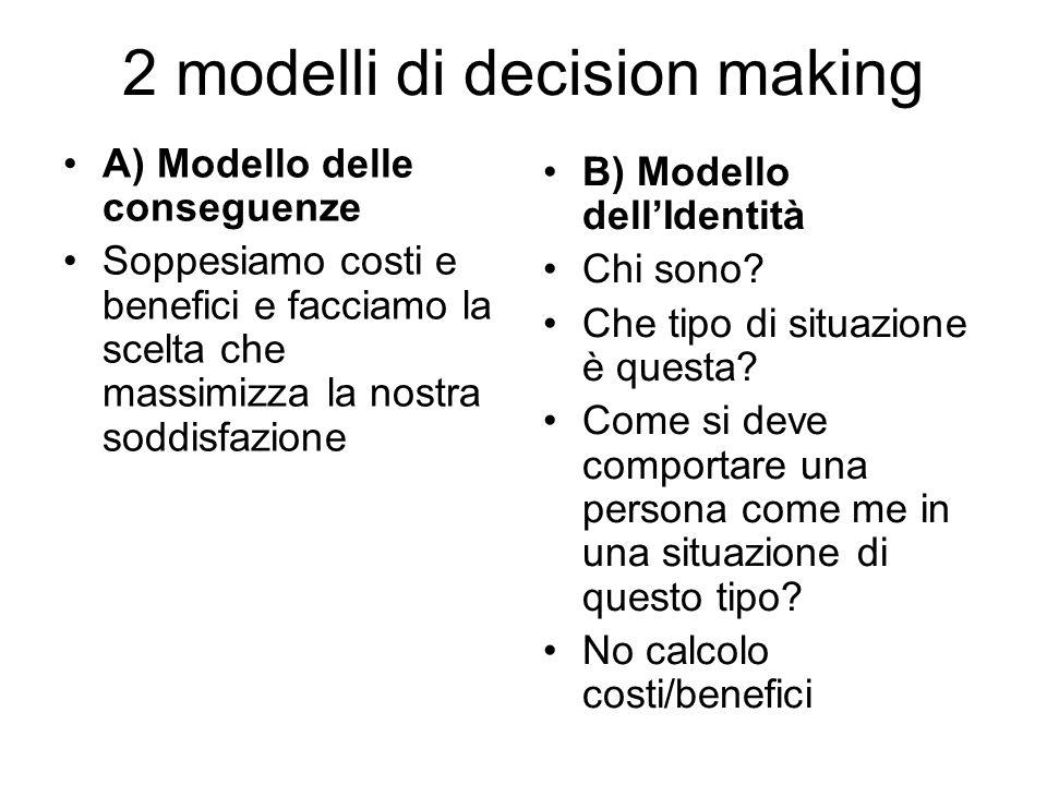 2 modelli di decision making A) Modello delle conseguenze Soppesiamo costi e benefici e facciamo la scelta che massimizza la nostra soddisfazione B) M