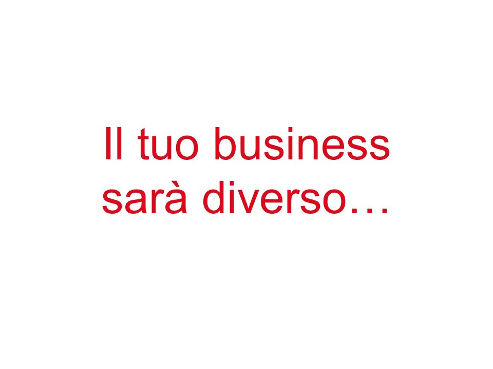 Il tuo business sarà diverso…