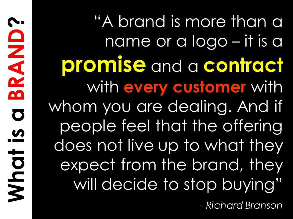 20 What is a BRAND? A brand is more than a name or a logo – it is a promise and a contract with every customer with whom you are dealing. And if peopl