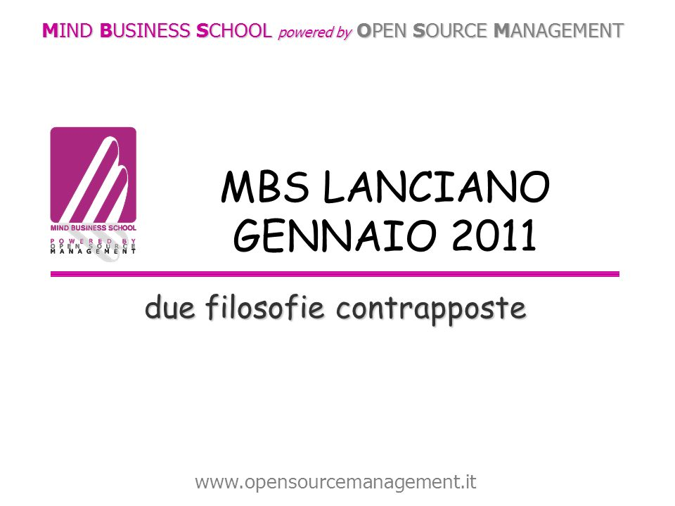 due filosofie contrapposte MIND BUSINESS SCHOOL powered by OPEN SOURCE MANAGEMENT www.opensourcemanagement.it MBS LANCIANO GENNAIO 2011