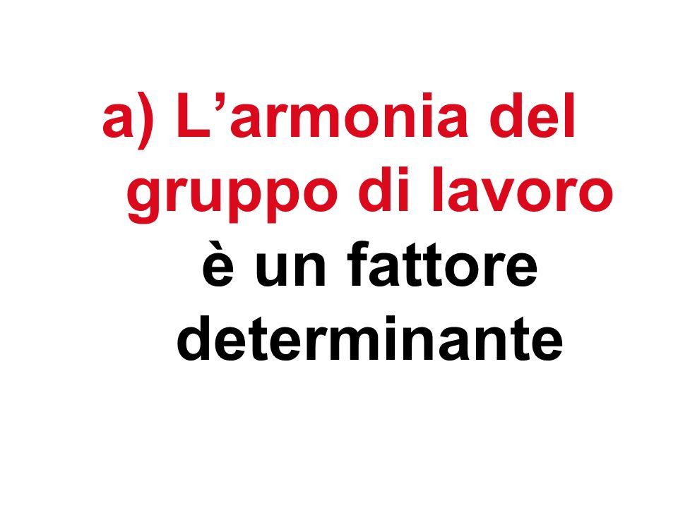 a) Larmonia del gruppo di lavoro è un fattore determinante