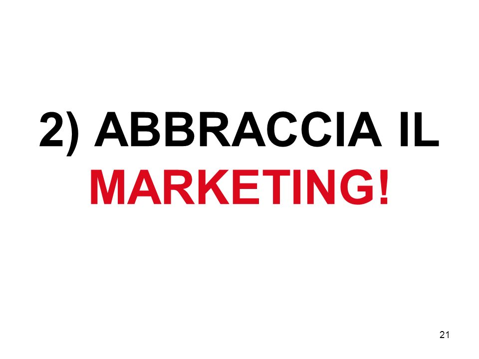21 2) ABBRACCIA IL MARKETING!