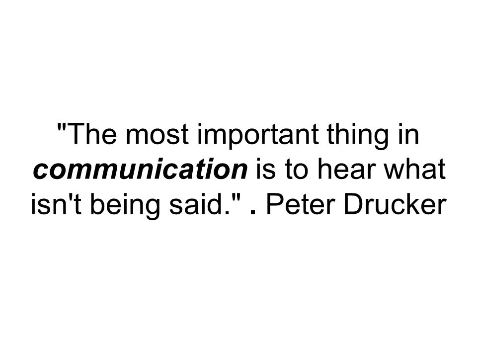 The most important thing in communication is to hear what isn t being said. . Peter Drucker