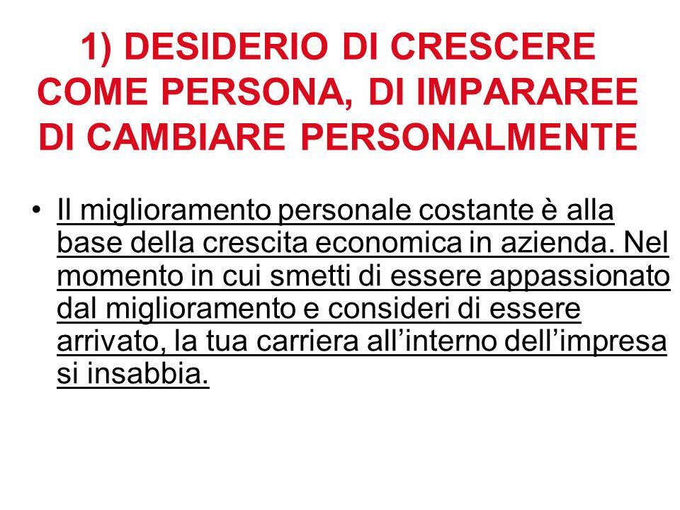 1) DESIDERIO DI CRESCERE COME PERSONA, DI IMPARAREE DI CAMBIARE PERSONALMENTE Il miglioramento personale costante è alla base della crescita economica in azienda.