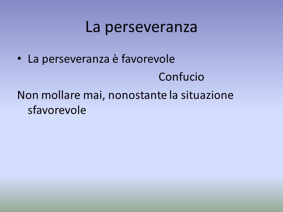 La perseveranza La perseveranza è favorevole Confucio Non mollare mai, nonostante la situazione sfavorevole