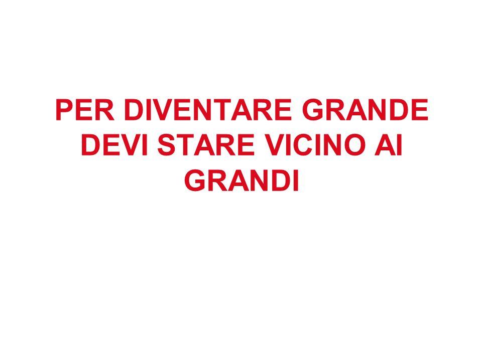 PER DIVENTARE GRANDE DEVI STARE VICINO AI GRANDI