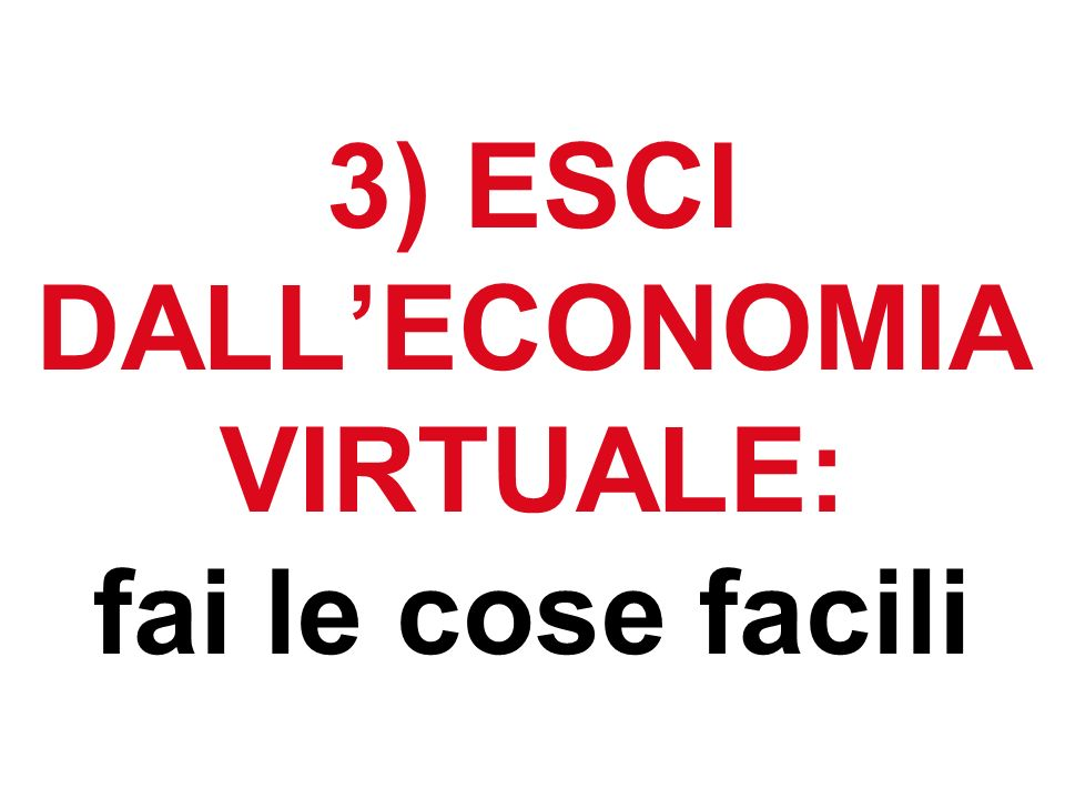 3) ESCI DALLECONOMIA VIRTUALE: fai le cose facili