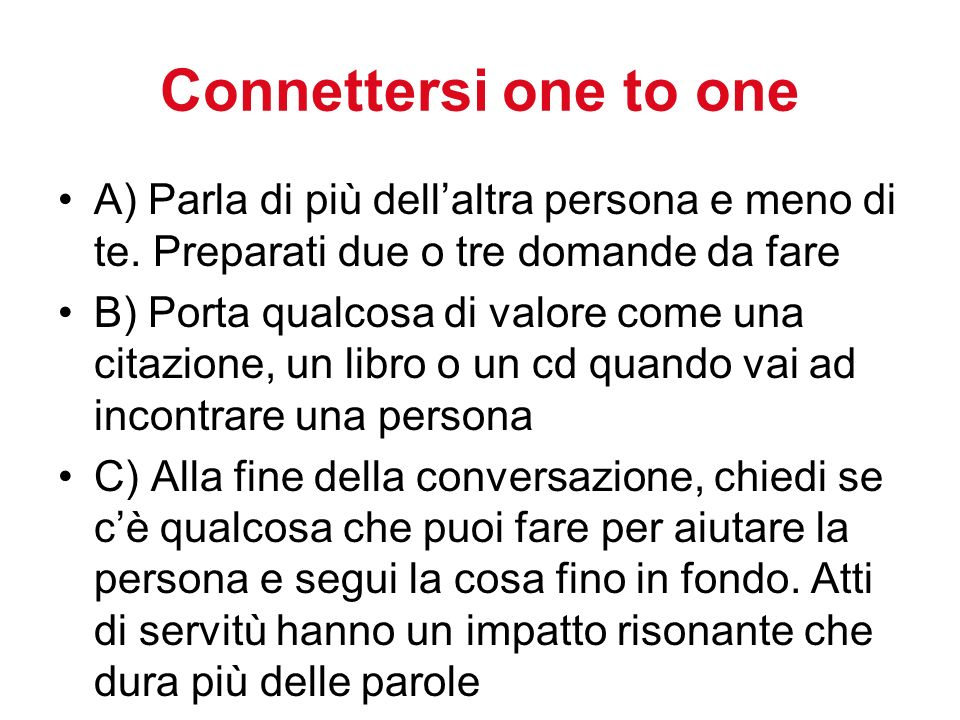 Connettersi one to one A) Parla di più dellaltra persona e meno di te. Preparati due o tre domande da fare B) Porta qualcosa di valore come una citazi
