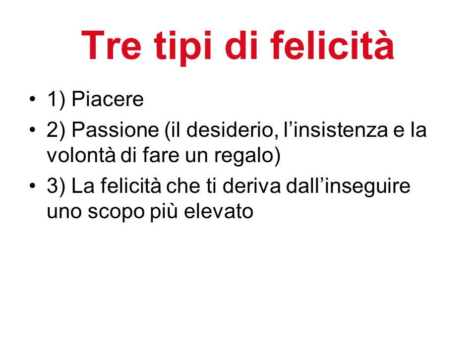 Tre tipi di felicità 1) Piacere 2) Passione (il desiderio, linsistenza e la volontà di fare un regalo) 3) La felicità che ti deriva dallinseguire uno scopo più elevato