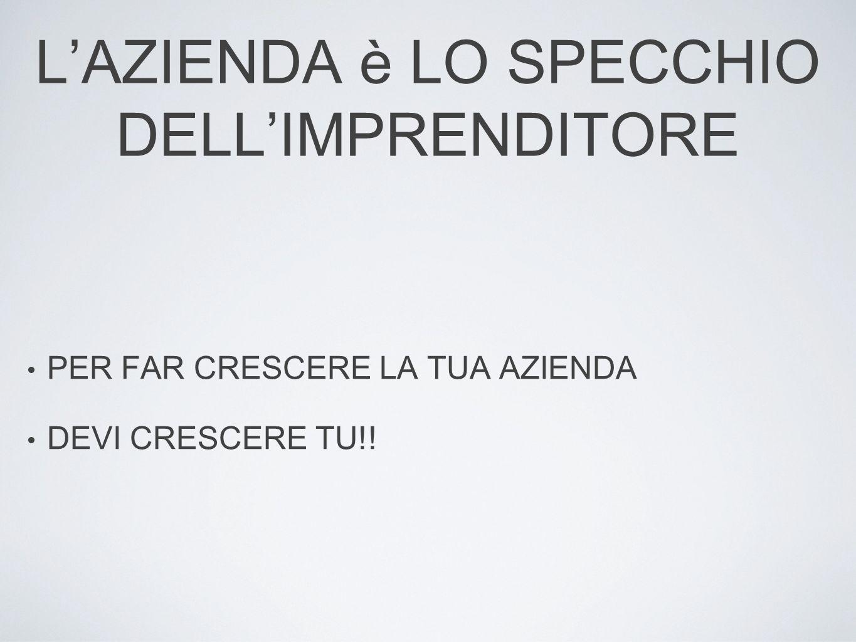LAZIENDA è LO SPECCHIO DELLIMPRENDITORE PER FAR CRESCERE LA TUA AZIENDA DEVI CRESCERE TU!!