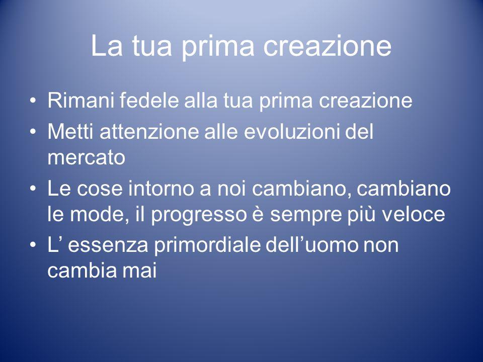 La tua prima creazione Rimani fedele alla tua prima creazione Metti attenzione alle evoluzioni del mercato Le cose intorno a noi cambiano, cambiano le mode, il progresso è sempre più veloce L essenza primordiale delluomo non cambia mai