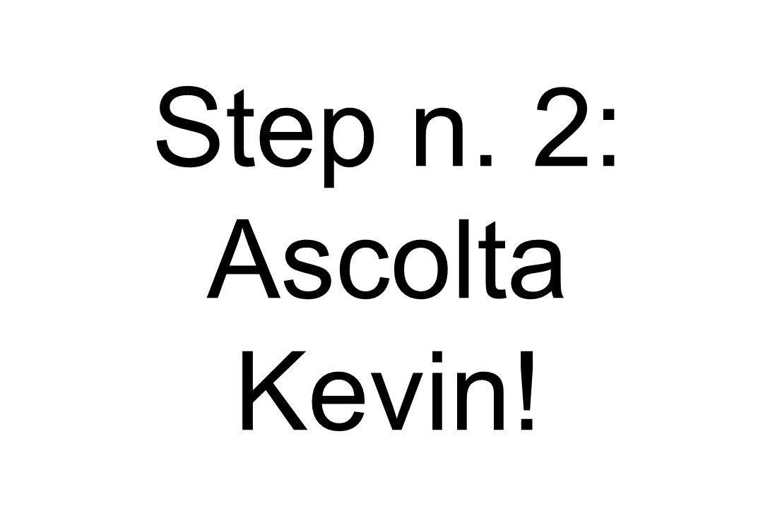 Step n. 2: Ascolta Kevin!