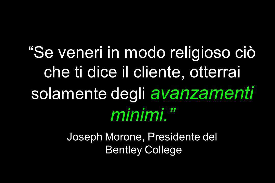 Se veneri in modo religioso ciò che ti dice il cliente, otterrai solamente degli avanzamenti minimi. Joseph Morone, Presidente del Bentley College
