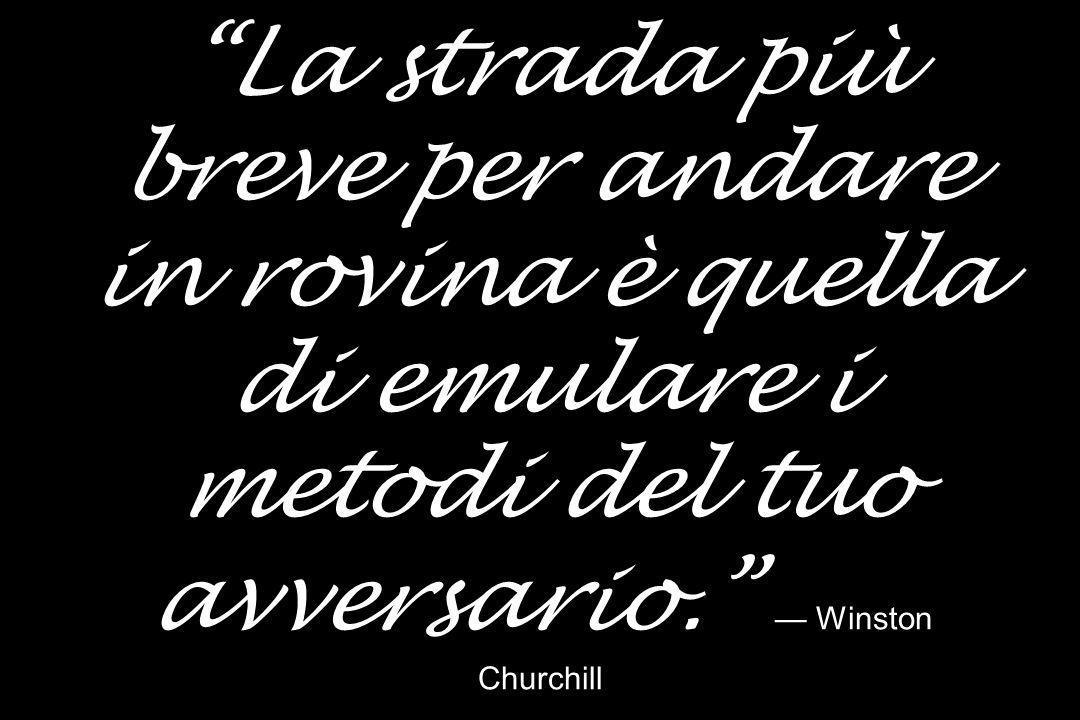 La strada più breve per andare in rovina è quella di emulare i metodi del tuo avversario. Winston Churchill