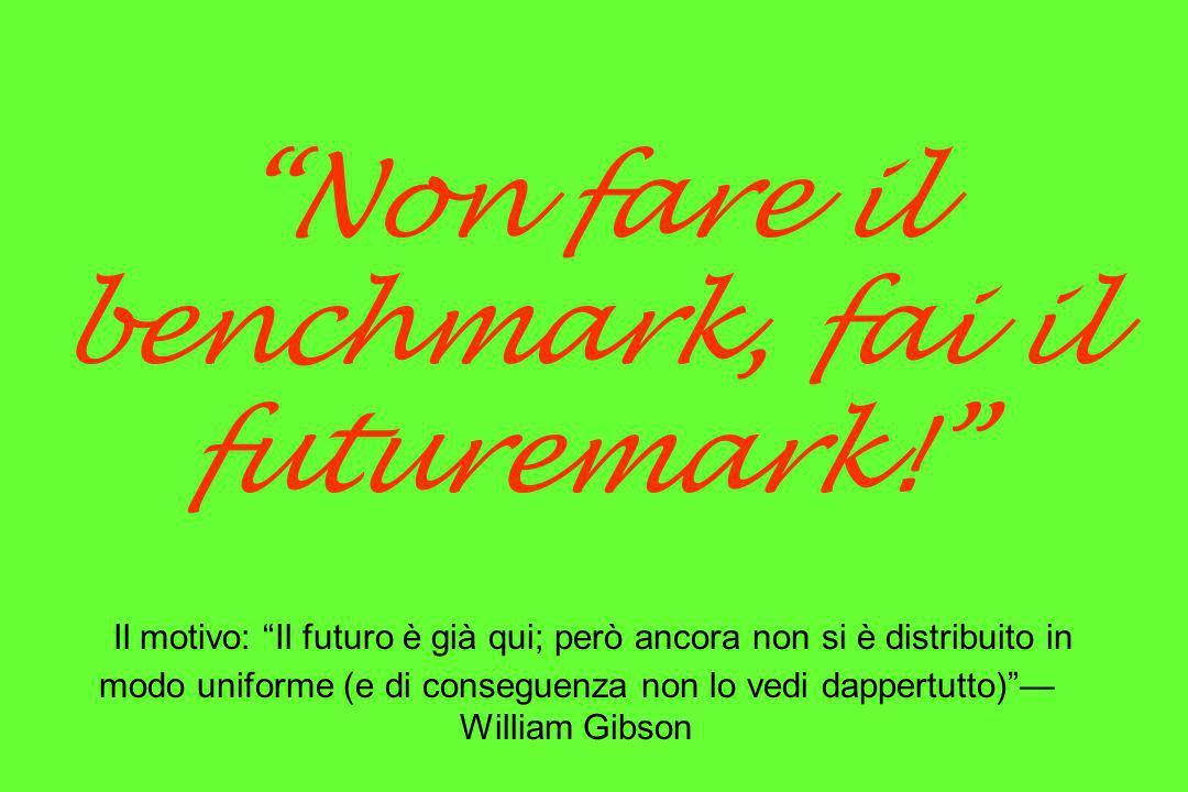 Non fare il benchmark, fai il futuremark! Il motivo: Il futuro è già qui; però ancora non si è distribuito in modo uniforme (e di conseguenza non lo v
