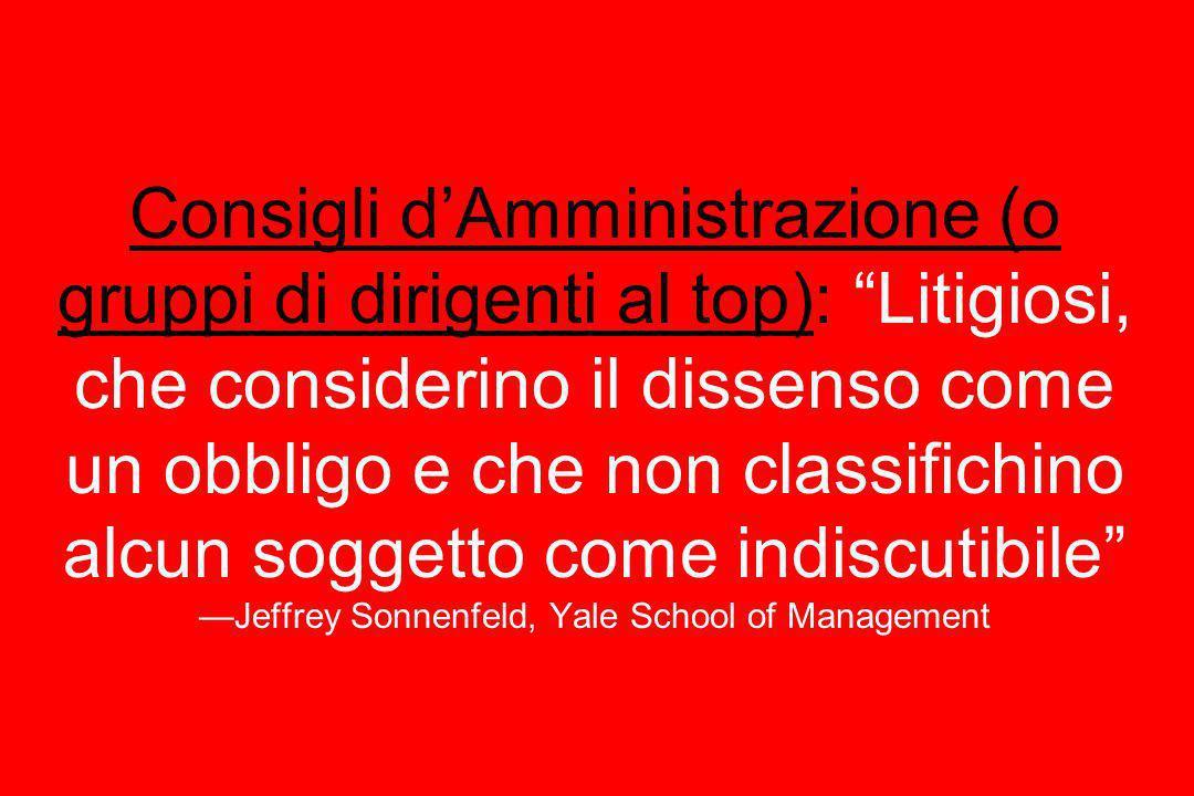 Consigli dAmministrazione (o gruppi di dirigenti al top): Litigiosi, che considerino il dissenso come un obbligo e che non classifichino alcun soggett