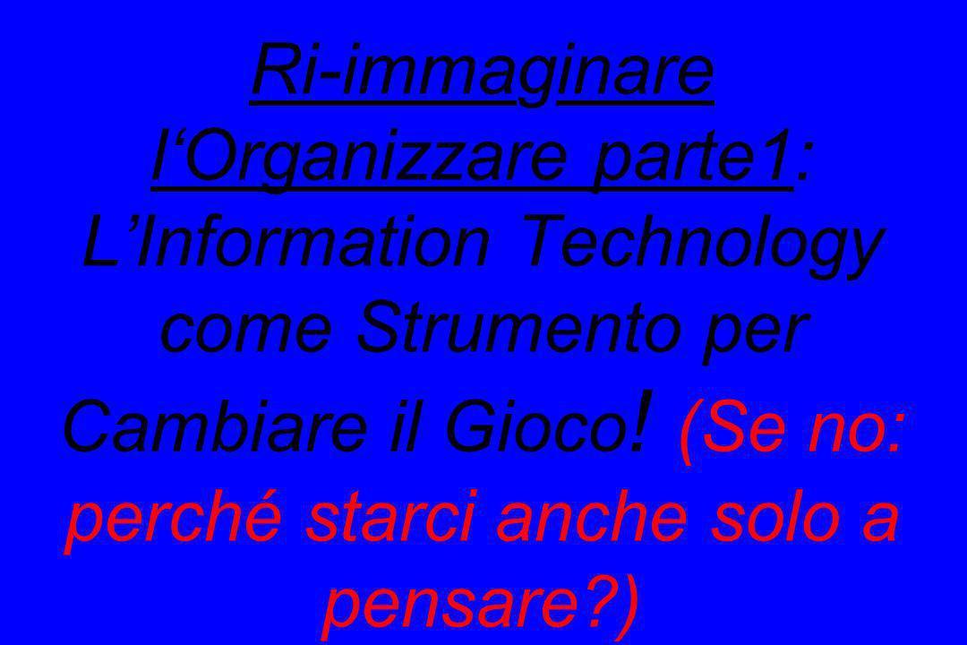 Ri-immaginare lOrganizzare parte1: LInformation Technology come Strumento per Cambiare il Gioco ! (Se no: perché starci anche solo a pensare?)