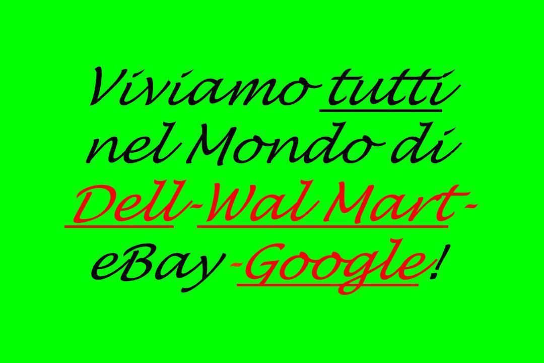 Viviamo tutti nel Mondo di Dell-Wal Mart- eBay-Google!