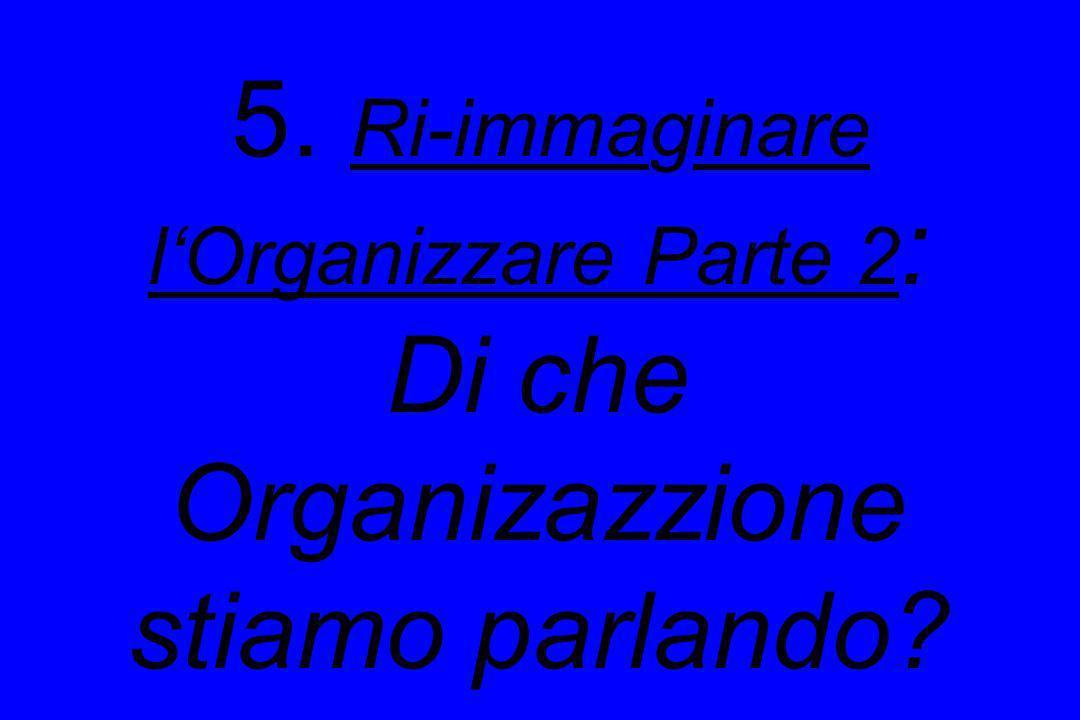 5. Ri-immaginare lOrganizzare Parte 2 : Di che Organizazzione stiamo parlando?
