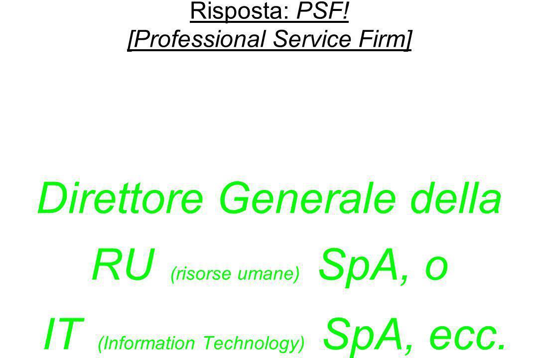 Risposta: PSF! [Professional Service Firm] Da Capo Dipartimento a … Direttore Generale della RU (risorse umane) SpA, o IT (Information Technology) SpA