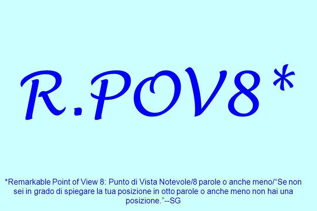 R.POV8* *Remarkable Point of View 8: Punto di Vista Notevole/8 parole o anche meno/Se non sei in grado di spiegare la tua posizione in otto parole o a