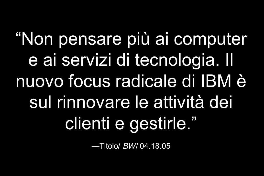 Non pensare più ai computer e ai servizi di tecnologia. Il nuovo focus radicale di IBM è sul rinnovare le attività dei clienti e gestirle. Titolo/ BW/