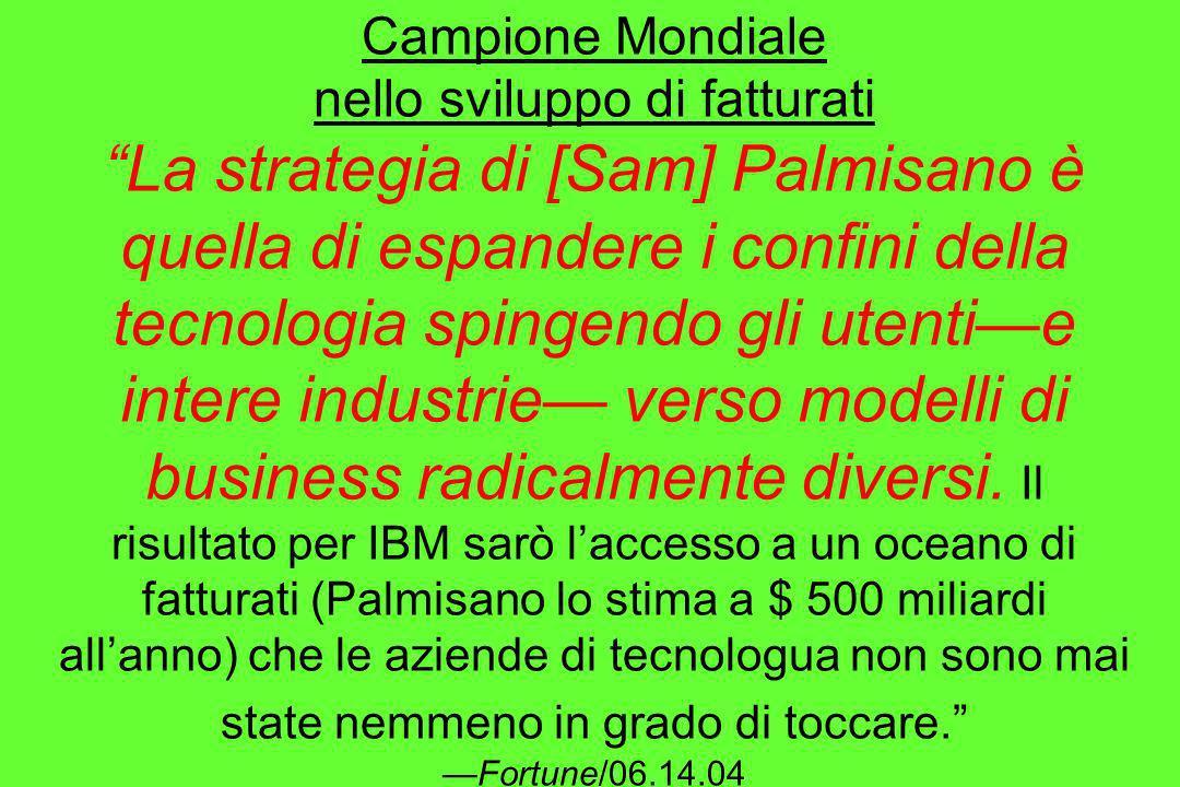 Campione Mondiale nello sviluppo di fatturati La strategia di [Sam] Palmisano è quella di espandere i confini della tecnologia spingendo gli utentie i