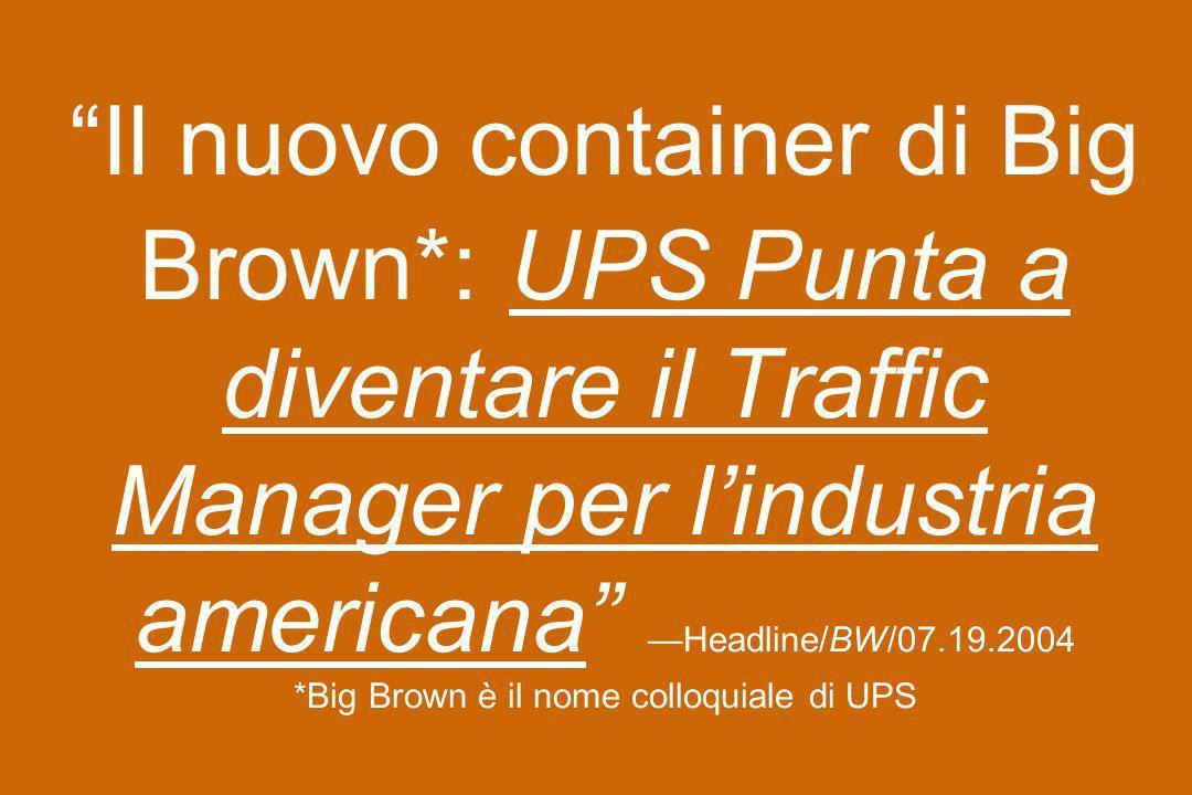Il nuovo container di Big Brown*: UPS Punta a diventare il Traffic Manager per lindustria americana Headline/BW/07.19.2004 *Big Brown è il nome colloq