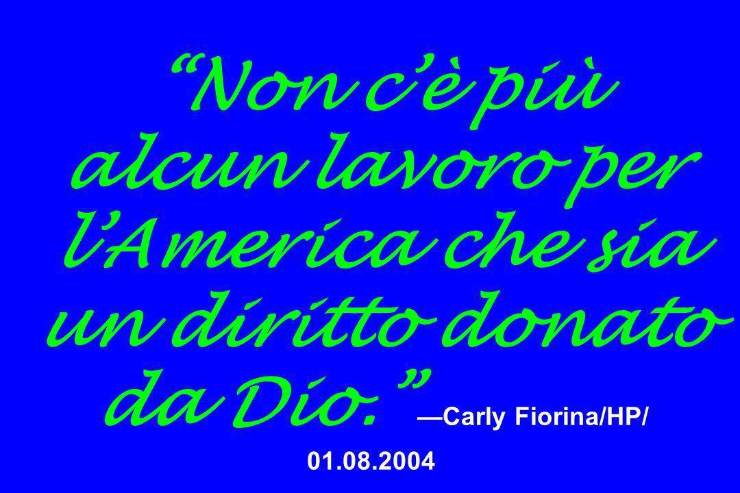 Non cè più alcun lavoro per lAmerica che sia un diritto donato da Dio. Carly Fiorina/HP/ 01.08.2004