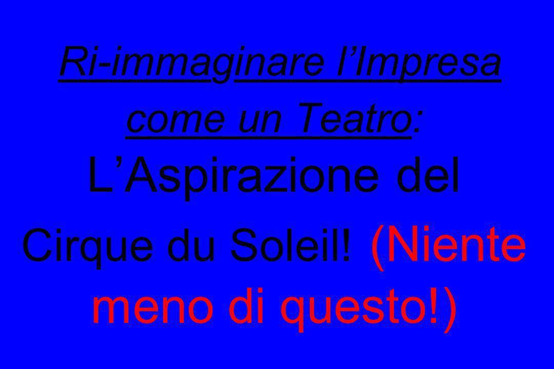 Ri-immaginare lImpresa come un Teatro: LAspirazione del Cirque du Soleil! (Niente meno di questo!)