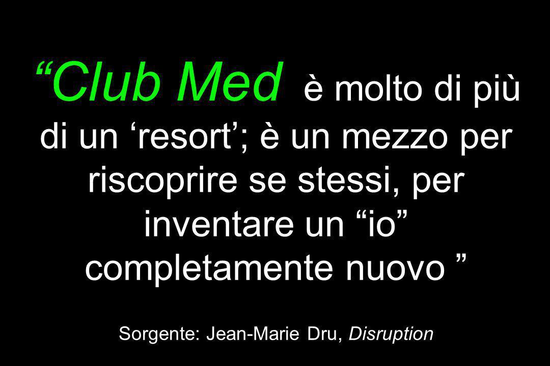 Club Med è molto di più di un resort; è un mezzo per riscoprire se stessi, per inventare un io completamente nuovo Sorgente: Jean-Marie Dru, Disruptio