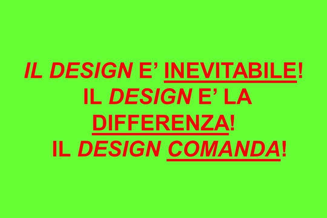 IL DESIGN E INEVITABILE! IL DESIGN E LA DIFFERENZA! IL DESIGN COMANDA!