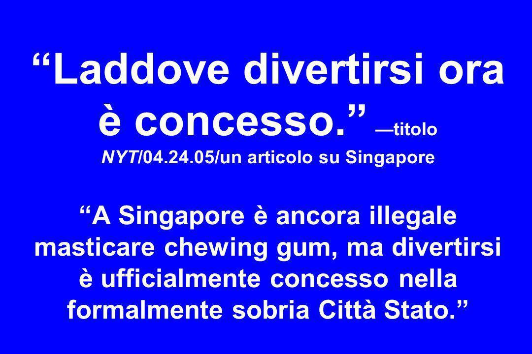 Laddove divertirsi ora è concesso. titolo NYT/04.24.05/un articolo su Singapore A Singapore è ancora illegale masticare chewing gum, ma divertirsi è u