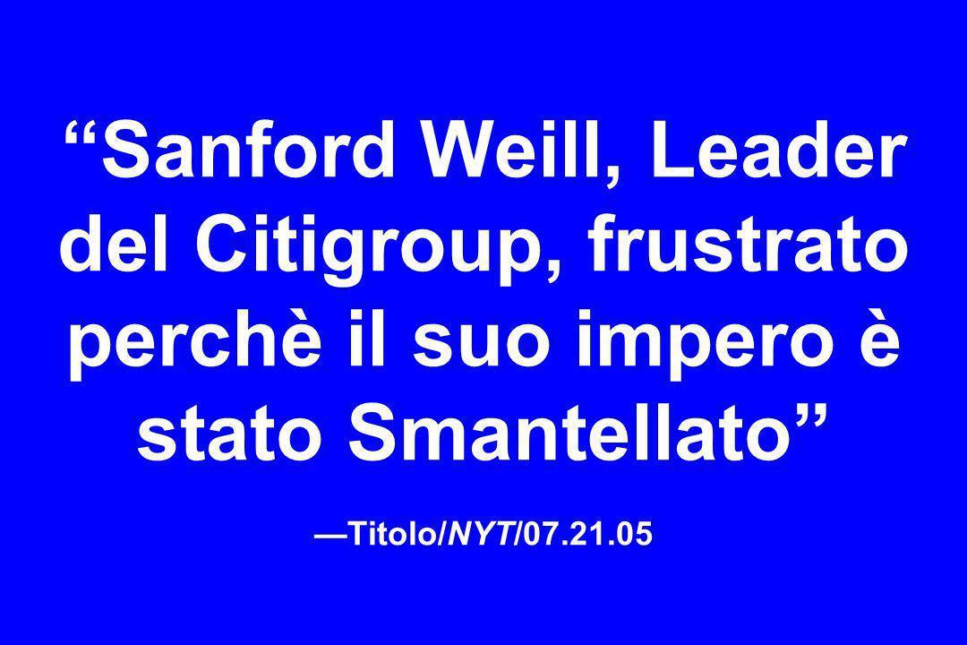 Sanford Weill, Leader del Citigroup, frustrato perchè il suo impero è stato Smantellato Titolo/NYT/07.21.05