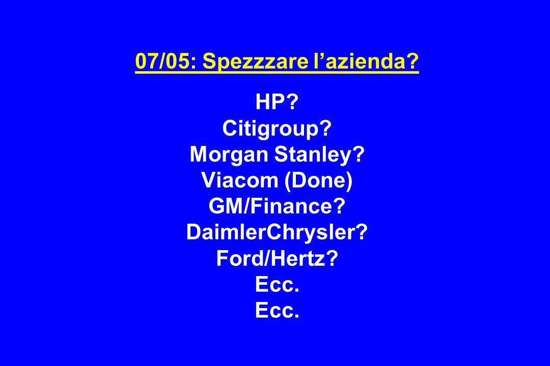 07/05: Spezzzare lazienda? HP? Citigroup? Morgan Stanley? Viacom (Done) GM/Finance? DaimlerChrysler? Ford/Hertz? Ecc. Ecc.