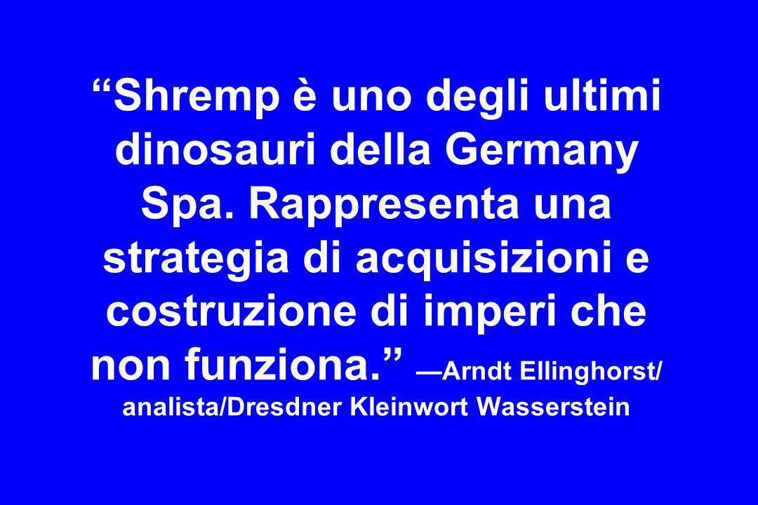 Shremp è uno degli ultimi dinosauri della Germany Spa. Rappresenta una strategia di acquisizioni e costruzione di imperi che non funziona. Arndt Ellin