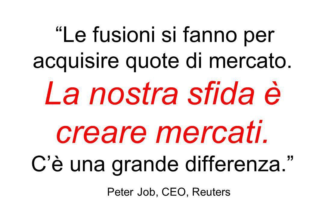Le fusioni si fanno per acquisire quote di mercato. La nostra sfida è creare mercati. Cè una grande differenza. Peter Job, CEO, Reuters