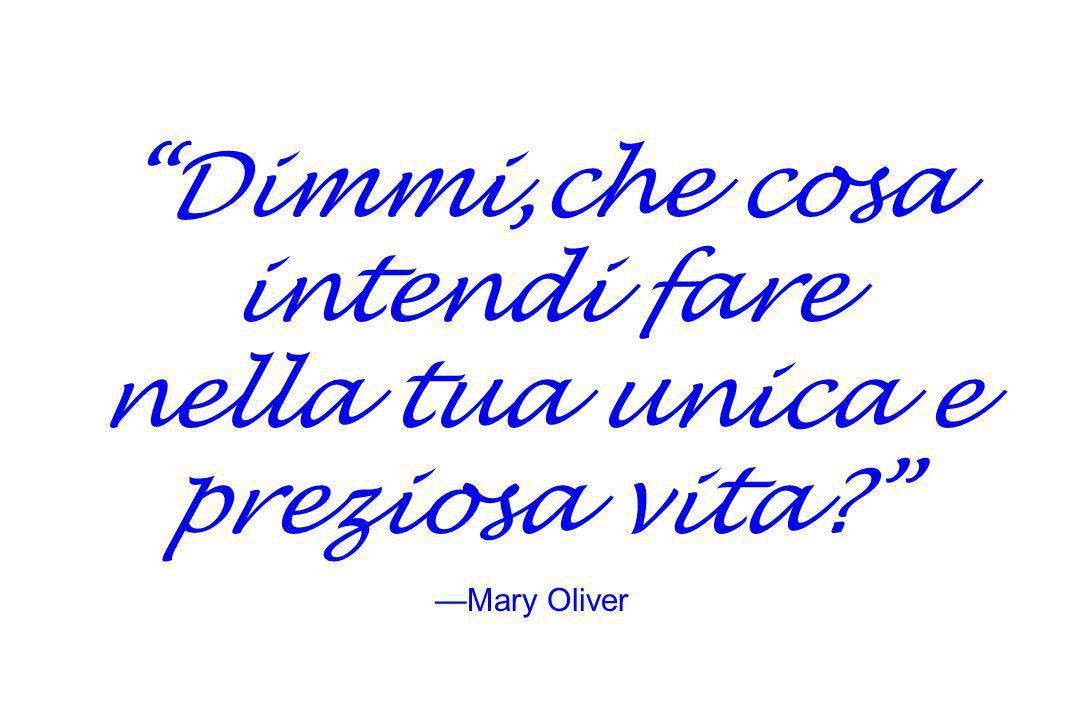Dimmi,che cosa intendi fare nella tua unica e preziosa vita? Mary Oliver