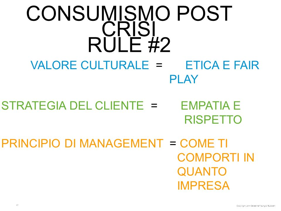 21 CONSUMISMO POST CRISI RULE #2 VALORE CULTURALE = ETICA E FAIR PLAY STRATEGIA DEL CLIENTE = EMPATIA E RISPETTO PRINCIPIO DI MANAGEMENT = COME TI COMPORTI IN QUANTO IMPRESA Copyright John Gerzema/Young & Rubicam
