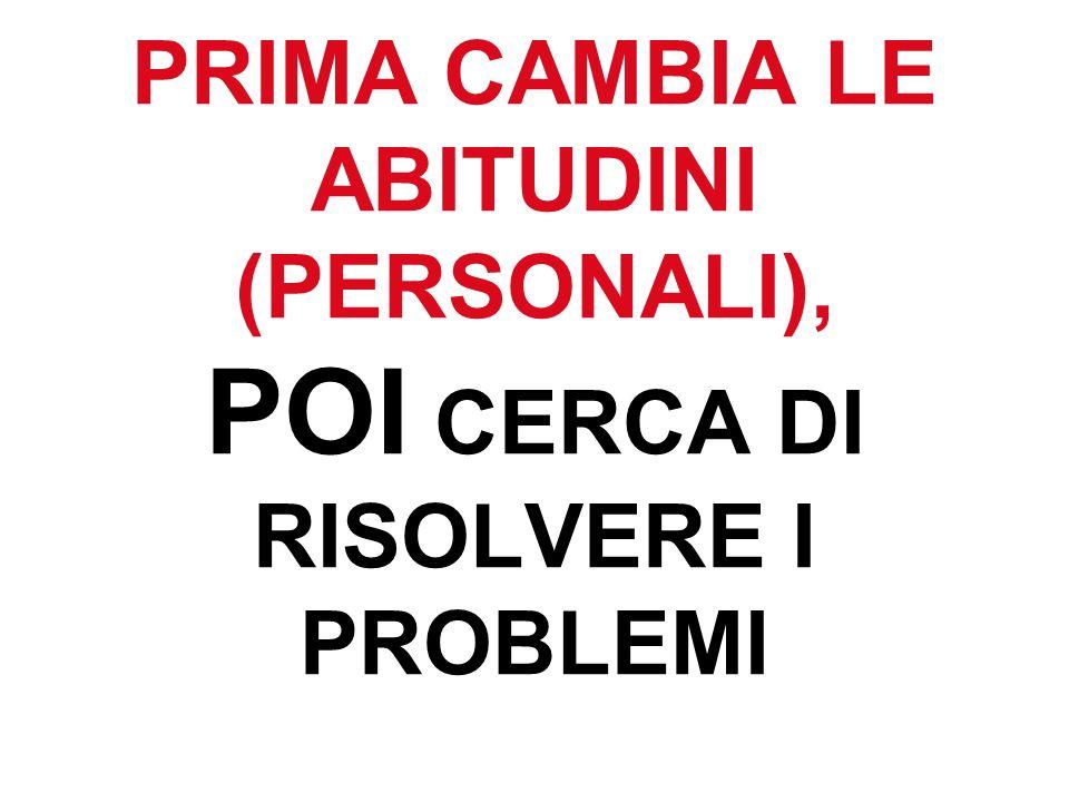 PRIMA CAMBIA LE ABITUDINI (PERSONALI), POI CERCA DI RISOLVERE I PROBLEMI