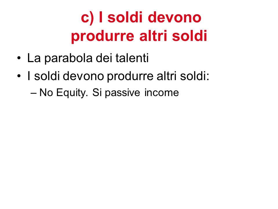 c) I soldi devono produrre altri soldi La parabola dei talenti I soldi devono produrre altri soldi: –No Equity. Si passive income